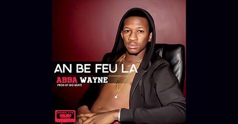 ABBA WAYNE - AN BE FEU LA - PROD BY BIG BEATZ