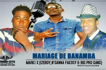 MARKI X (IZEBOY, N'GANNA FAKOSY & BIG PRO GANG) - MARIAGE DE BANAMBA