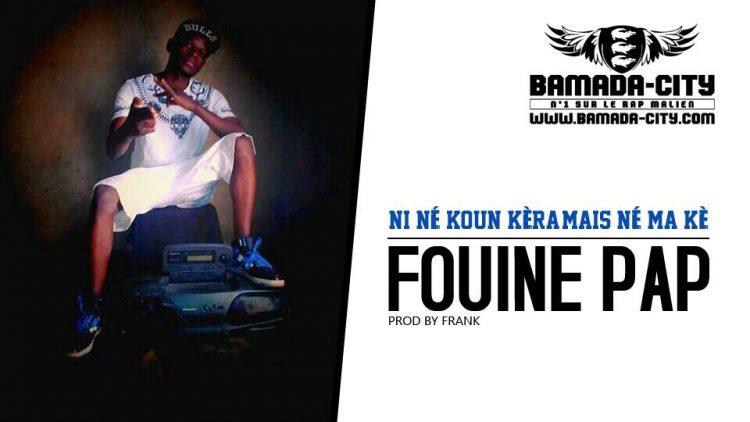 FOUINE PAP - NI NÉ KOUN KÈRA, MAIS NÉ MA KÈ Prod by FRANK
