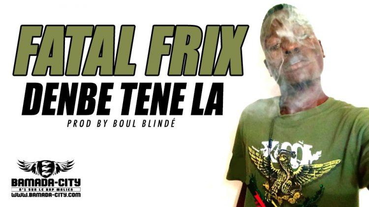 FATAL FRIX - DENBE TENE LA Prod by BOUL BLINDÉ