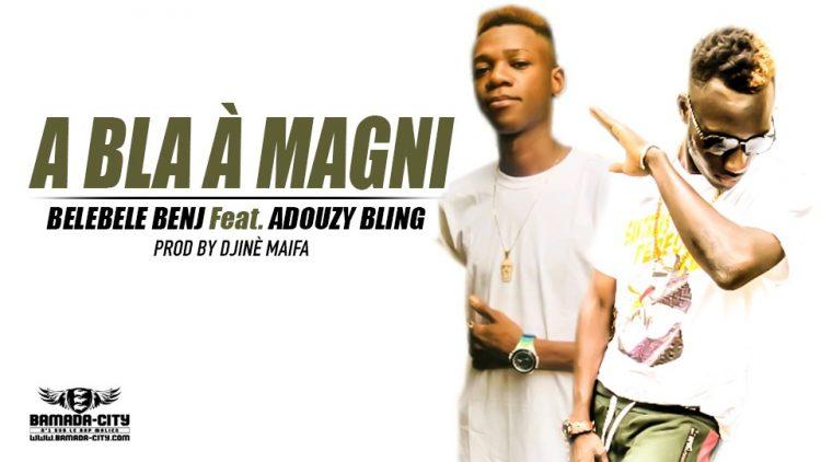 BELEBELE BENJ Feat. ADOUZY BLING - A BLA À MAGNI Prod by DJINÈ MAIFA