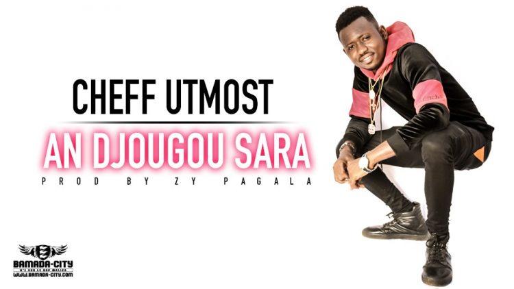 CHEFF UTMOST - AN DJOUGOU SARA - Prod by ZY PAGALA