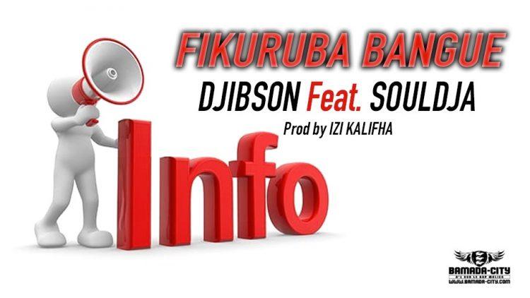 DJIBSON Feat. SOULDJA - FIKURUBA BANGUE Prod by IZI KALIFHA