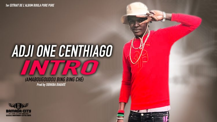 ADJI ONE CENTHIAGO - INTRO (AMABOUGOUDOU BING BING CHÉ 1er extrait de l'album BOULA PURE PURE - Prod by SIDIKI DIABATÉ