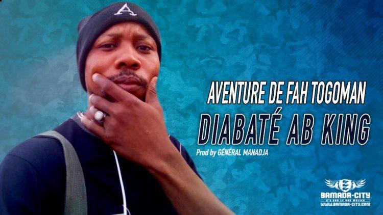DIABATÉ AB KING - AVENTURE DE FAH TOGOMAN - Prod by GÉNÉRAL MANADJA