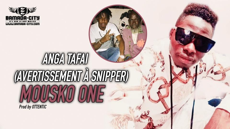 MOUSKO ONE - ANGA TAFAI (AVERTISSEMENT À SNIPPER) - Prod by OTTENTIC