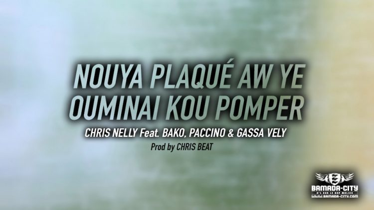CHRIS NELLY Feat. BAKO, PACCINO & GASSA VELY - NOUYA PLAQUÉ AW YE OUMINAI KOU POMPER - Prod by CHRIS BEAT