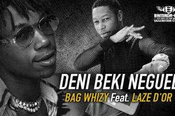 BAG WHIZY Feat. LAZE D'OR - DENI BEKI NEGUEE - Prod by CHEICK TRAP BEAT