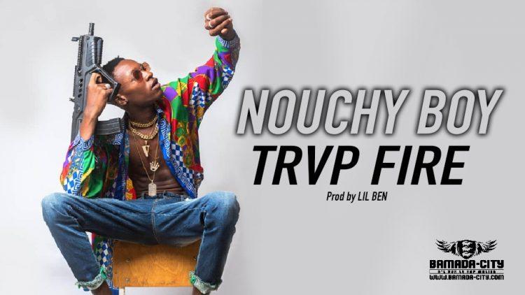 NOUCHY BOY - TRVP FIRE - Prod by LIL BEN