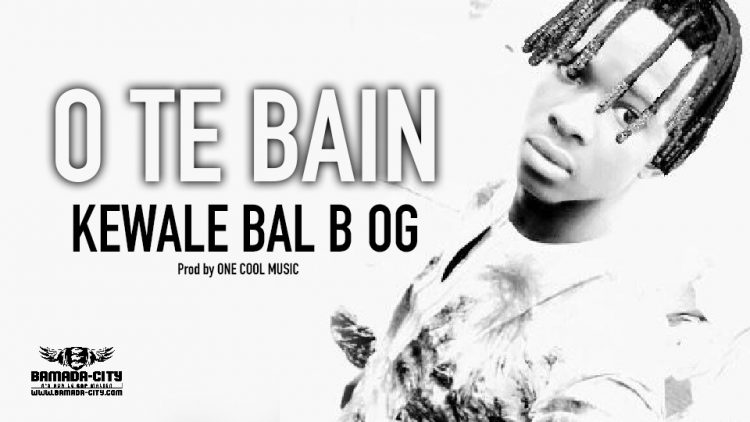 KEWALE BAL B OG - O TE BAIN - Prod by ONE COOL MUSIC