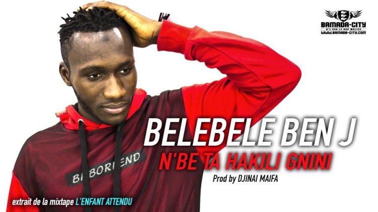 BELEBELE BEN J - N'BE TA HAKILI GNINI extrait de la mixtape L'ENFANT ATTENDU Prod by DJINAI MAIFA