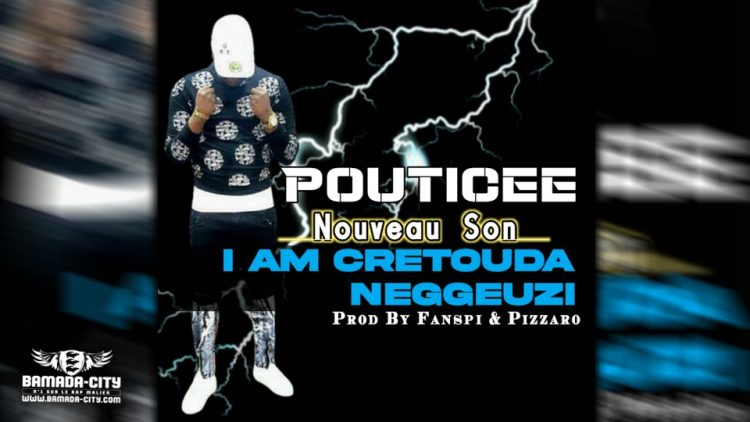 POUTICEE - I AM CRETOUDA NEGGEUZI - Prod by FANSPI & PIZARRO